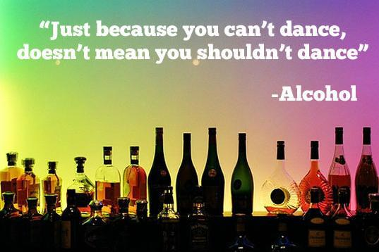 Alcohol - Just because you can't dance