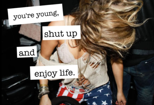 You're young, enjoy life